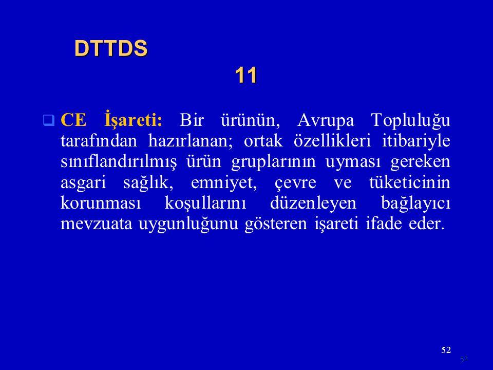 52 DTTDS 11  CE İşareti: Bir ürünün, Avrupa Topluluğu tarafından hazırlanan; ortak özellikleri itibariyle sınıflandırılmış ürün gruplarının uyması gereken asgari sağlık, emniyet, çevre ve tüketicinin korunması koşullarını düzenleyen bağlayıcı mevzuata uygunluğunu gösteren işareti ifade eder.