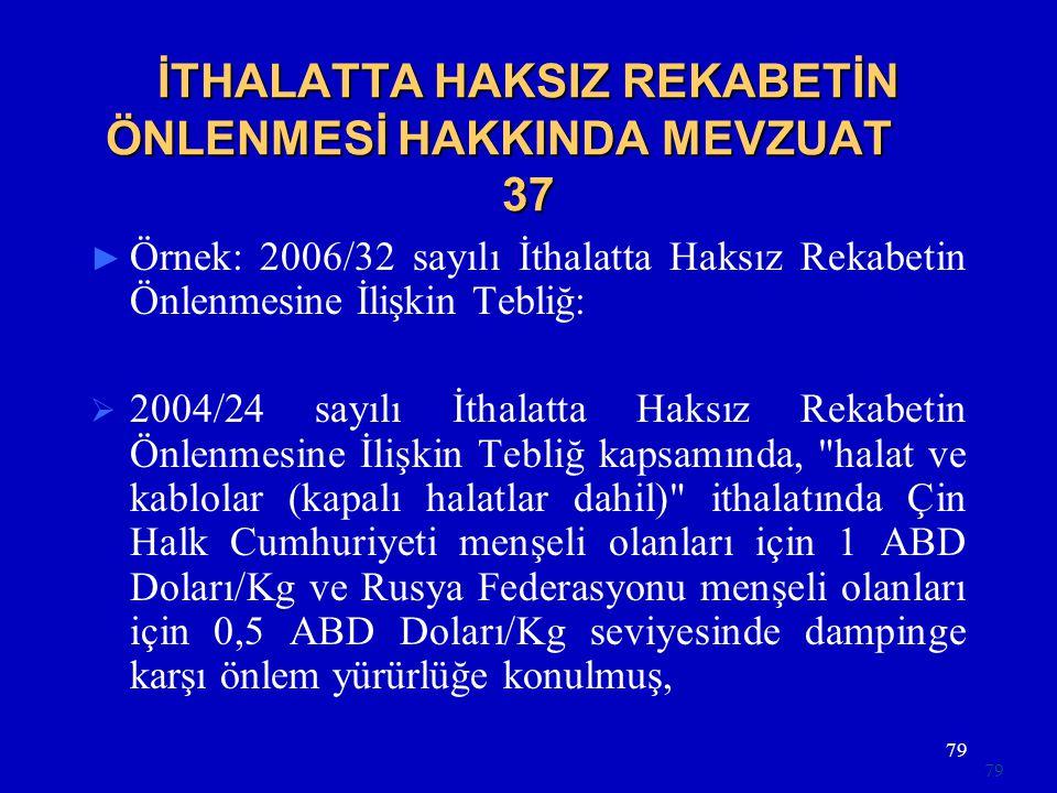 79 İTHALATTA HAKSIZ REKABETİN ÖNLENMESİ HAKKINDA MEVZUAT 37 ► Örnek: 2006/32 sayılı İthalatta Haksız Rekabetin Önlenmesine İlişkin Tebliğ:  2004/24 s