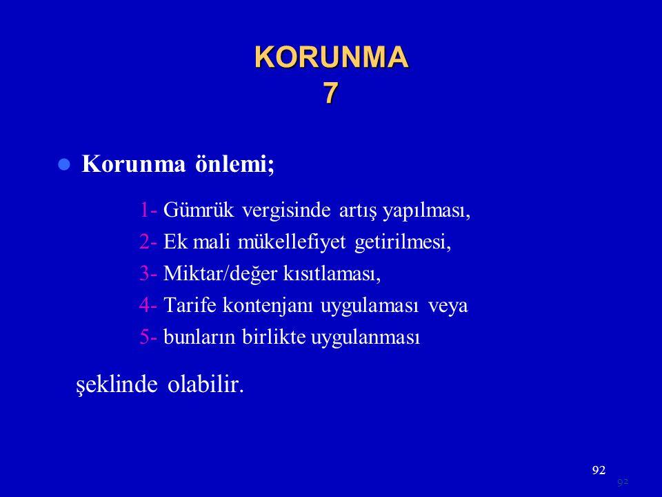 92 KORUNMA 7  Korunma önlemi; 1- Gümrük vergisinde artış yapılması, 2- Ek mali mükellefiyet getirilmesi, 3- Miktar/değer kısıtlaması, 4- Tarife konte