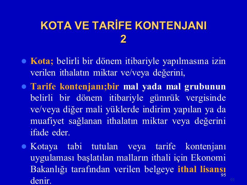 95 KOTA VE TARİFE KONTENJANI 2  Kota; belirli bir dönem itibariyle yapılmasına izin verilen ithalatın miktar ve/veya değerini,  Tarife kontenjanı;bir mal yada mal grubunun belirli bir dönem itibariyle gümrük vergisinde ve/veya diğer mali yüklerde indirim yapılan ya da muafiyet sağlanan ithalatın miktar veya değerini ifade eder.