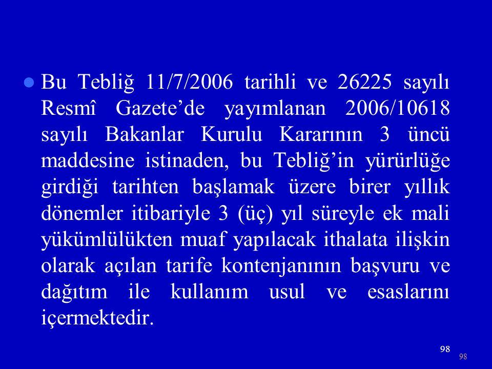 98  Bu Tebliğ 11/7/2006 tarihli ve 26225 sayılı Resmî Gazete'de yayımlanan 2006/10618 sayılı Bakanlar Kurulu Kararının 3 üncü maddesine istinaden, bu