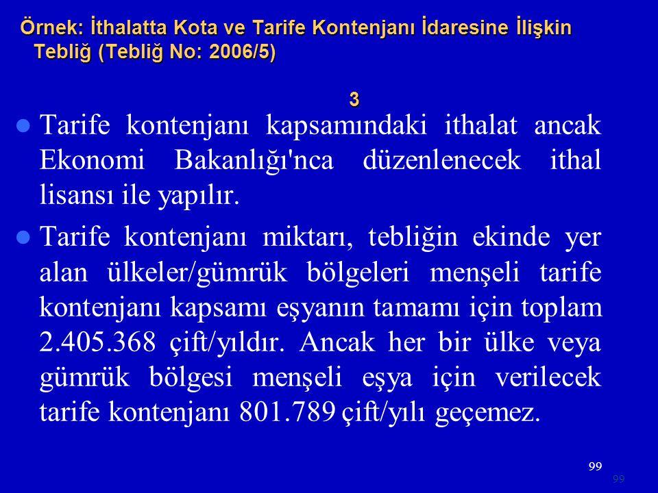 99 Örnek: İthalatta Kota ve Tarife Kontenjanı İdaresine İlişkin Tebliğ (Tebliğ No: 2006/5) 3  Tarife kontenjanı kapsamındaki ithalat ancak Ekonomi Bakanlığı nca düzenlenecek ithal lisansı ile yapılır.