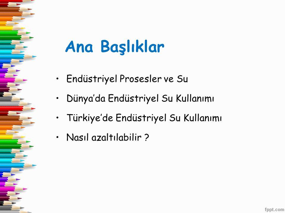 Ana Başlıklar •Endüstriyel Prosesler ve Su •Dünya'da Endüstriyel Su Kullanımı •Türkiye'de Endüstriyel Su Kullanımı •Nasıl azaltılabilir ?