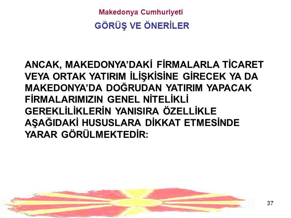 37 Makedonya Cumhuriyeti GÖRÜŞ VE ÖNERİLER ANCAK, MAKEDONYA'DAKİ FİRMALARLA TİCARET VEYA ORTAK YATIRIM İLİŞKİSİNE GİRECEK YA DA MAKEDONYA'DA DOĞRUDAN