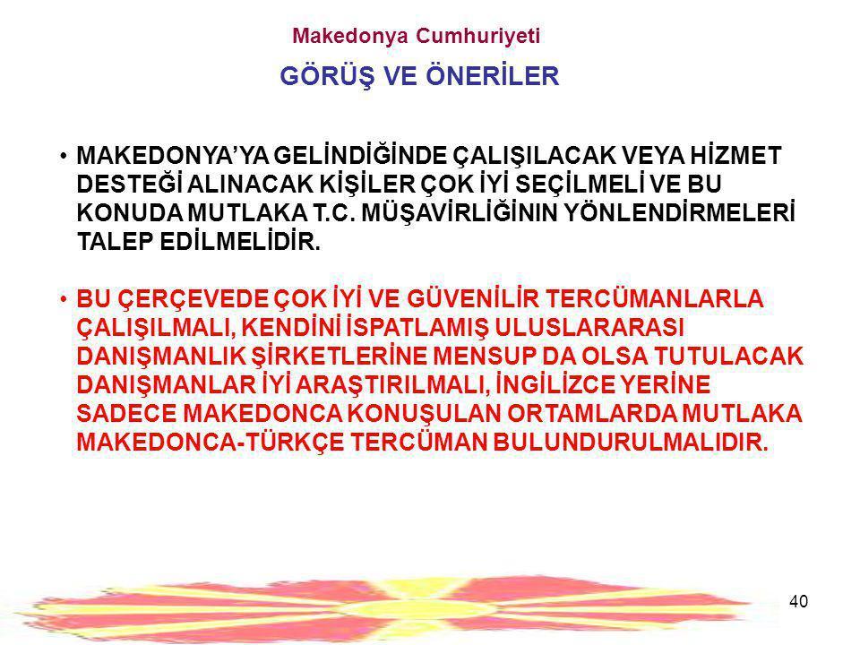 40 Makedonya Cumhuriyeti GÖRÜŞ VE ÖNERİLER •MAKEDONYA'YA GELİNDİĞİNDE ÇALIŞILACAK VEYA HİZMET DESTEĞİ ALINACAK KİŞİLER ÇOK İYİ SEÇİLMELİ VE BU KONUDA