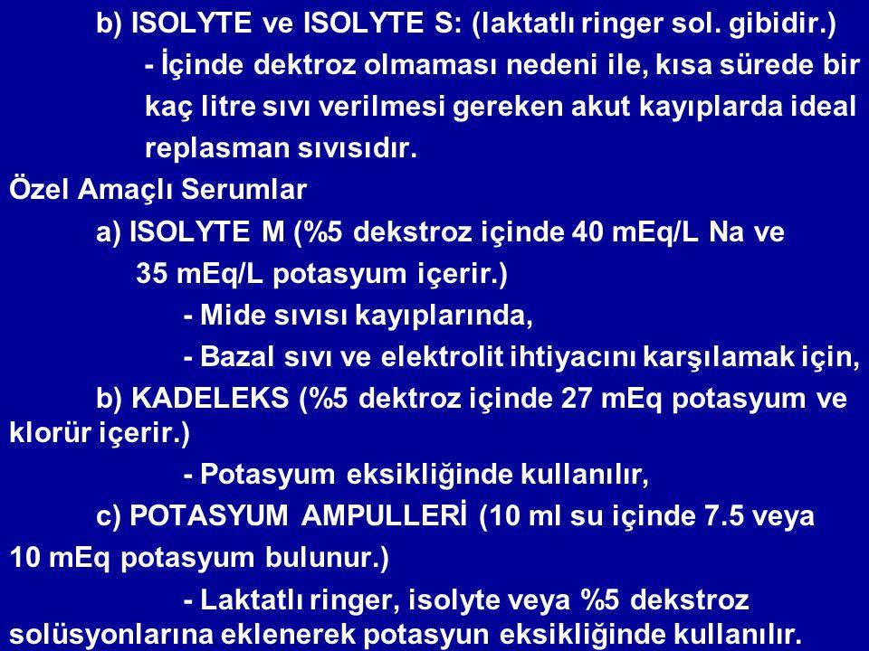 b) ISOLYTE ve ISOLYTE S: (laktatlı ringer sol. gibidir.) - İçinde dektroz olmaması nedeni ile, kısa sürede bir kaç litre sıvı verilmesi gereken akut k