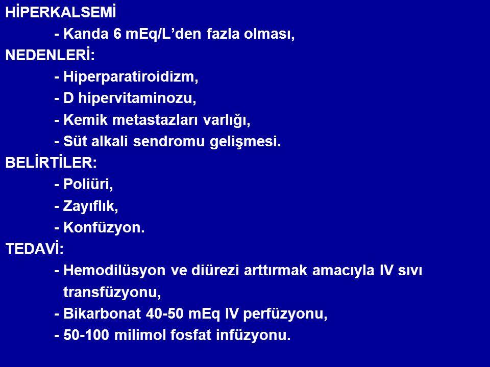HİPERKALSEMİ - Kanda 6 mEq/L'den fazla olması, NEDENLERİ: - Hiperparatiroidizm, - D hipervitaminozu, - Kemik metastazları varlığı, - Süt alkali sendro