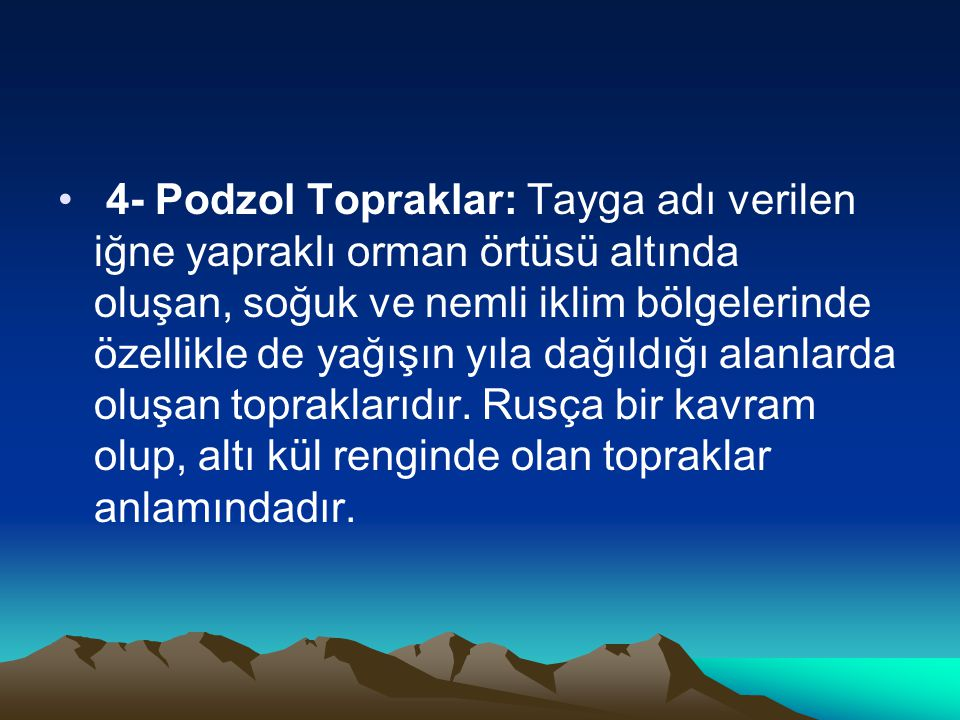 • 4- Podzol Topraklar: Tayga adı verilen iğne yapraklı orman örtüsü altında oluşan, soğuk ve nemli iklim bölgelerinde özellikle de yağışın yıla dağıld