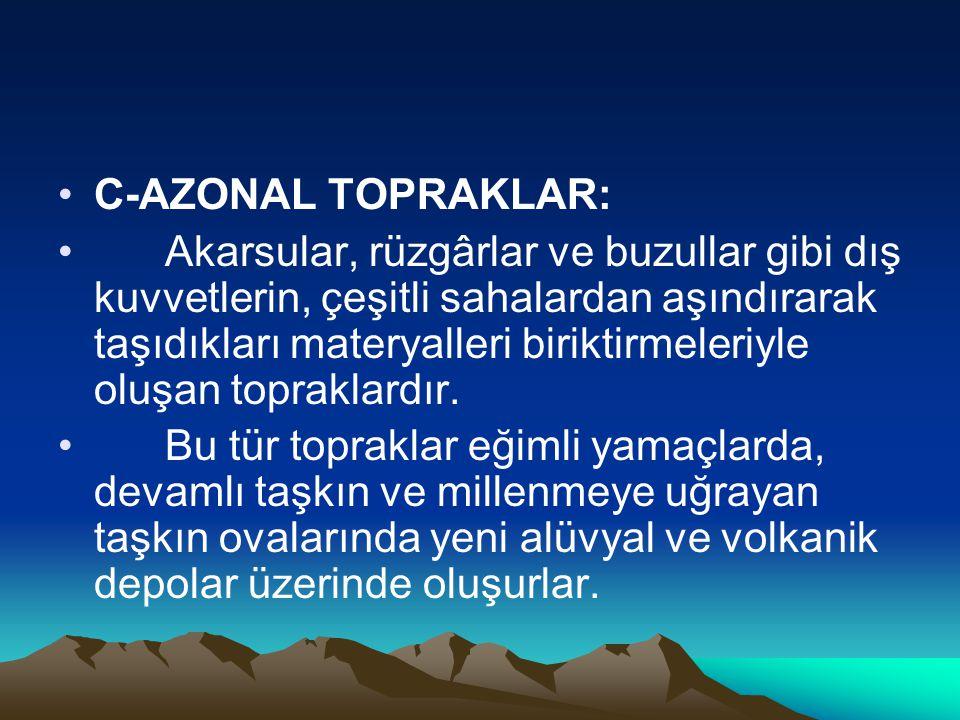 •C-AZONAL TOPRAKLAR: • Akarsular, rüzgârlar ve buzullar gibi dış kuvvetlerin, çeşitli sahalardan aşındırarak taşıdıkları materyalleri biriktirmeleriyl