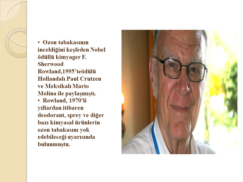 • Ozon tabakasının inceldiğini keşfeden Nobel ödüllü kimyager F. Sherwood Rowland,1995'teödülü Hollandalı Paul Crutzen ve Meksikalı Mario Molina ile p