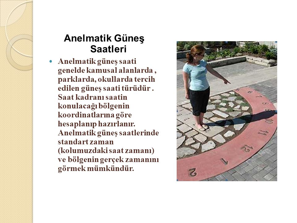 Anelmatik Güneş Saatleri  Anelmatik güneş saati genelde kamusal alanlarda, parklarda, okullarda tercih edilen güneş saati türüdür. Saat kadranı saati