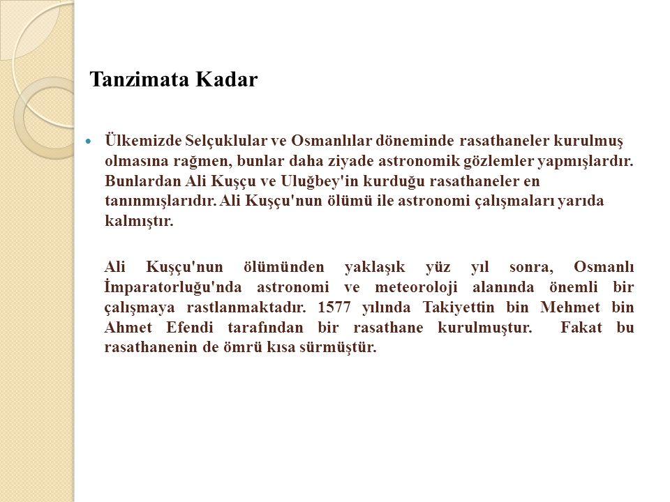 Tanzimata Kadar  Ülkemizde Selçuklular ve Osmanlılar döneminde rasathaneler kurulmuş olmasına rağmen, bunlar daha ziyade astronomik gözlemler yapmışl