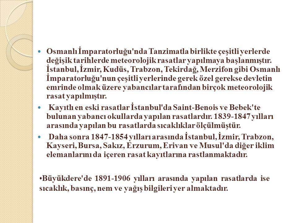  Osmanlı İmparatorluğu'nda Tanzimatla birlikte çeşitli yerlerde değişik tarihlerde meteorolojik rasatlar yapılmaya başlanmıştır. İstanbul, İzmir, Kud