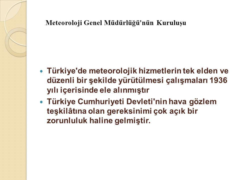 Meteoroloji Genel Müdürlüğü'nün Kuruluşu  Türkiye'de meteorolojik hizmetlerin tek elden ve düzenli bir şekilde yürütülmesi çalışmaları 1936 yılı içer