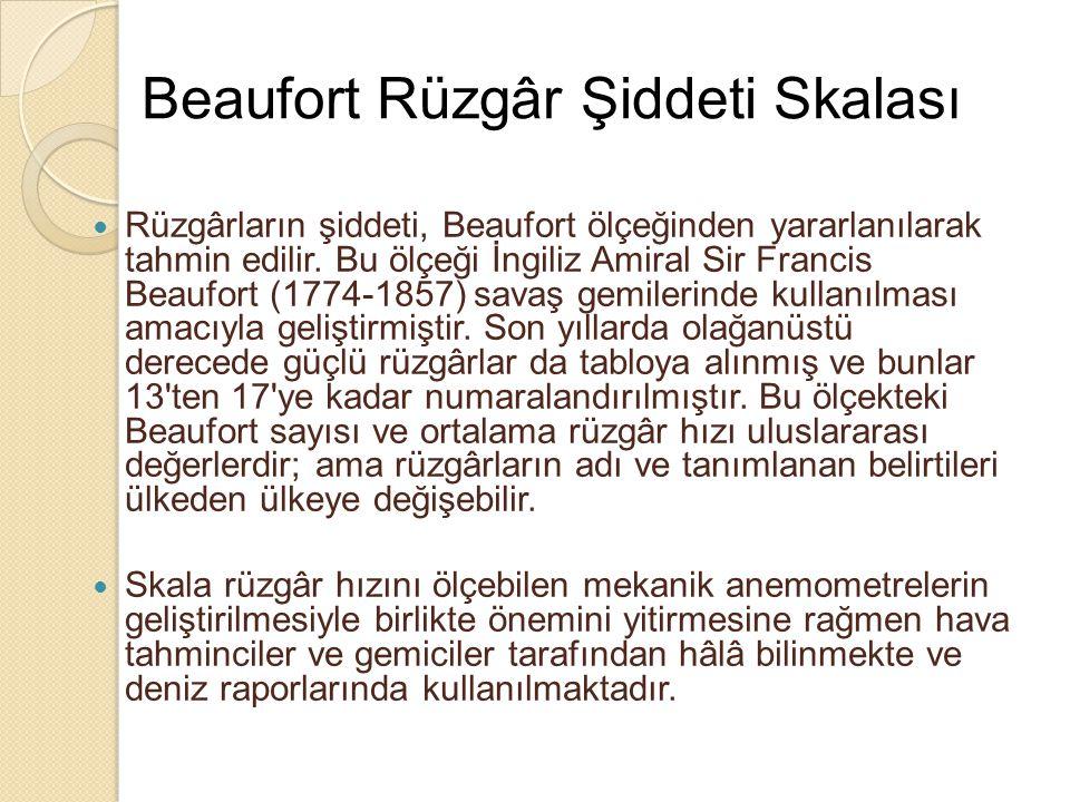 Beaufort Rüzgâr Şiddeti Skalası  Rüzgârların şiddeti, Beaufort ölçeğinden yararlanılarak tahmin edilir. Bu ölçeği İngiliz Amiral Sir Francis Beaufort
