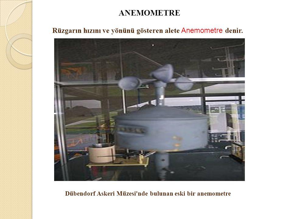 Dübendorf Askeri Müzesi'nde bulunan eski bir anemometre ANEMOMETRE Rüzgarın hızını ve yönünü gösteren alete Anemometre denir.