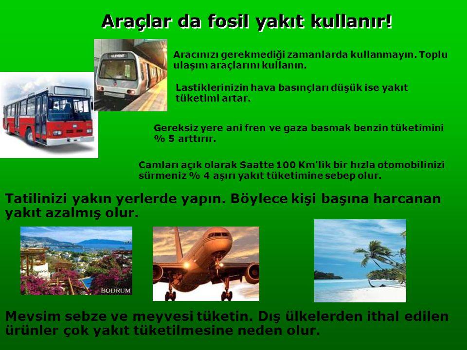 Araçlar da fosil yakıt kullanır! Aracınızı gerekmediği zamanlarda kullanmayın. Toplu ulaşım araçlarını kullanın. Lastiklerinizin hava basınçları düşük