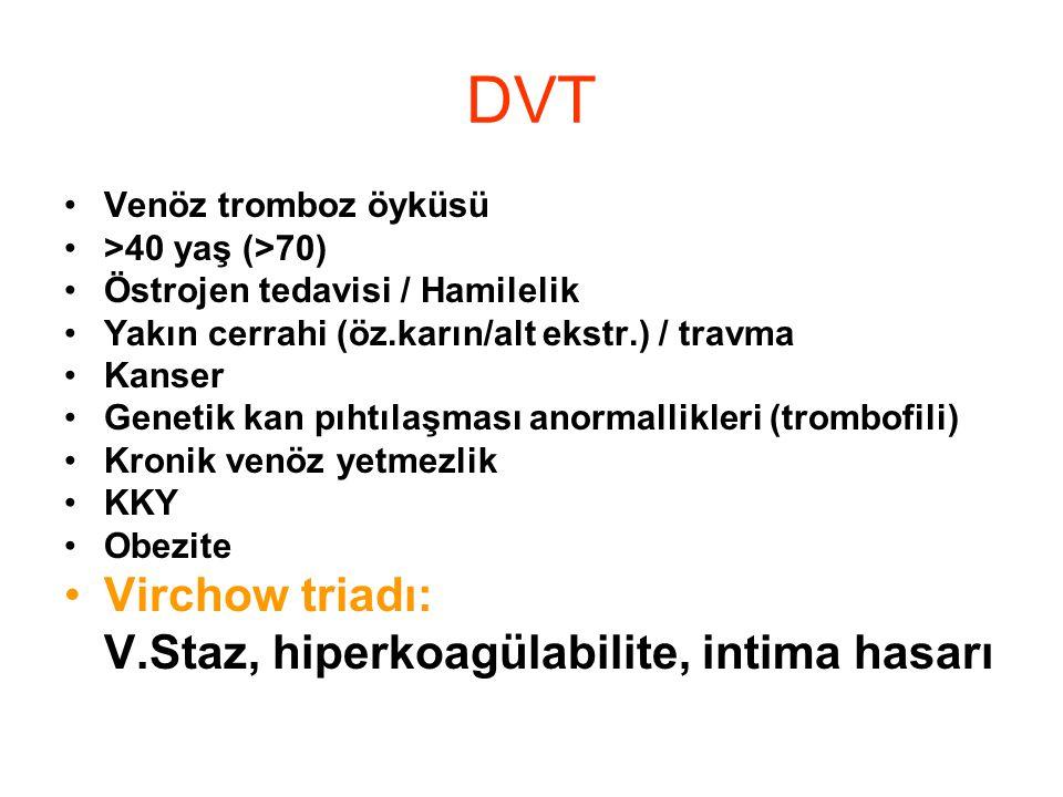 DVT •Venöz tromboz öyküsü •>40 yaş (>70) •Östrojen tedavisi / Hamilelik •Yakın cerrahi (öz.karın/alt ekstr.) / travma •Kanser •Genetik kan pıhtılaşmas