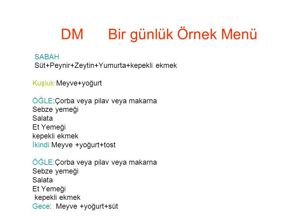 DM Bir günlük Örnek Menü SABAH Süt+Peynir+Zeytin+Yumurta+kepekli ekmek Kuşluk:Meyve+yoğurt ÖĞLE:Çorba veya pilav veya makarna Sebze yemeği Salata Et Y