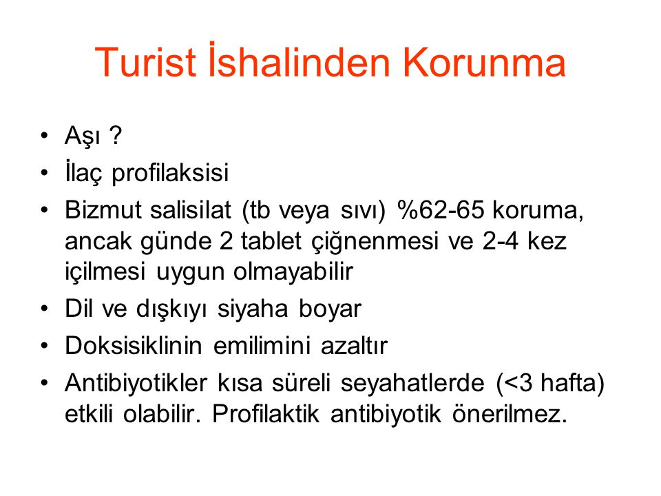 Turist İshalinden Korunma •Aşı ? •İlaç profilaksisi •Bizmut salisilat (tb veya sıvı) %62-65 koruma, ancak günde 2 tablet çiğnenmesi ve 2-4 kez içilmes
