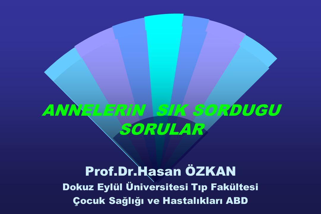 ANNELERiN SIK SORDUGU SORULAR Prof.Dr.Hasan ÖZKAN Dokuz Eylül Üniversitesi Tıp Fakültesi Çocuk Sağlığı ve Hastalıkları ABD