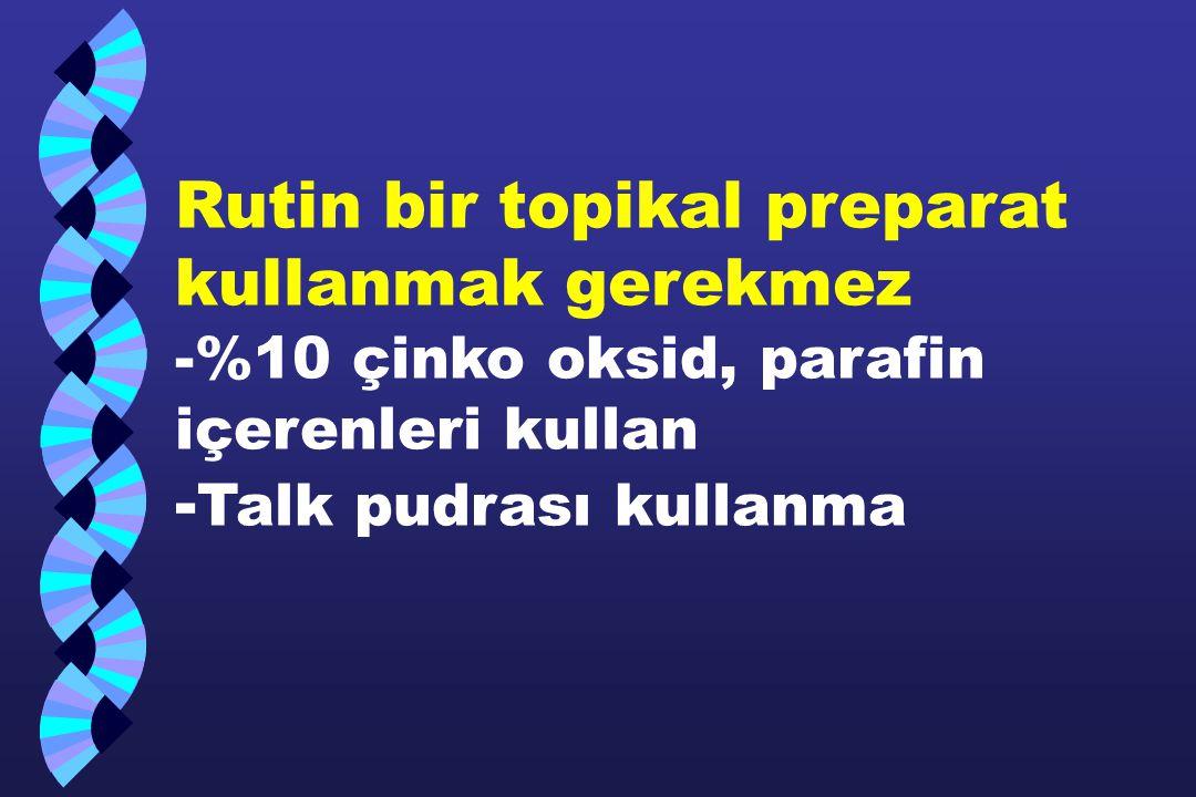 Rutin bir topikal preparat kullanmak gerekmez -%10 çinko oksid, parafin içerenleri kullan - Talk pudrası kullanma