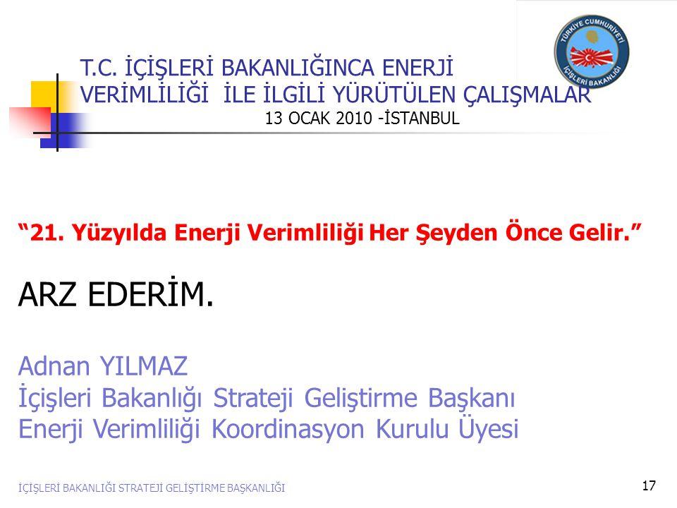 """17 """"21. Yüzyılda Enerji Verimliliği Her Şeyden Önce Gelir."""" ARZ EDERİM. Adnan YILMAZ İçişleri Bakanlığı Strateji Geliştirme Başkanı Enerji Verimliliği"""