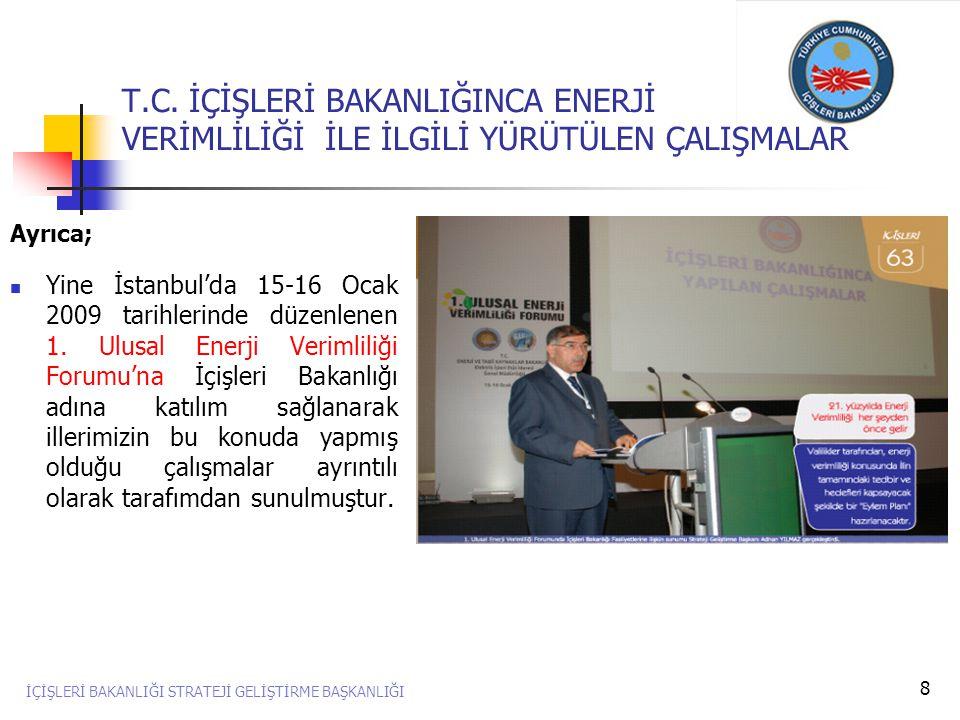 8 Ayrıca;  Yine İstanbul'da 15-16 Ocak 2009 tarihlerinde düzenlenen 1. Ulusal Enerji Verimliliği Forumu'na İçişleri Bakanlığı adına katılım sağlanara