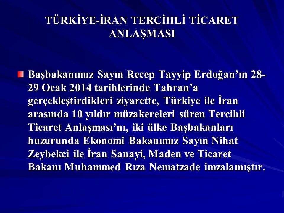 TÜRKİYE-İRAN TERCİHLİ TİCARET ANLAŞMASI Başbakanımız Sayın Recep Tayyip Erdoğan'ın 28- 29 Ocak 2014 tarihlerinde Tahran'a gerçekleştirdikleri ziyarett
