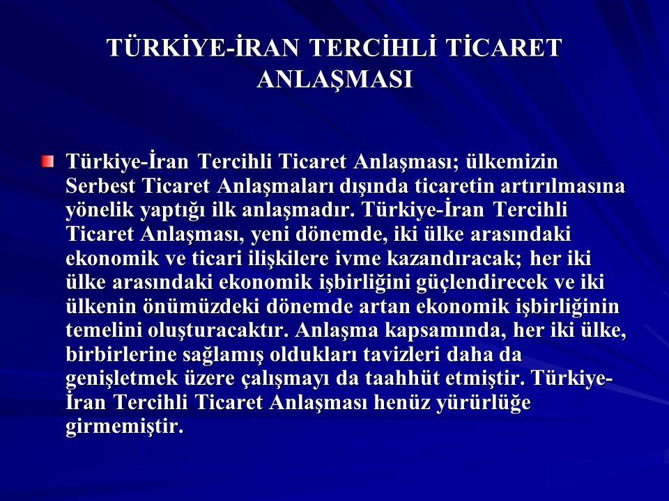 TÜRKİYE-İRAN TERCİHLİ TİCARET ANLAŞMASI Türkiye-İran Tercihli Ticaret Anlaşması; ülkemizin Serbest Ticaret Anlaşmaları dışında ticaretin artırılmasına