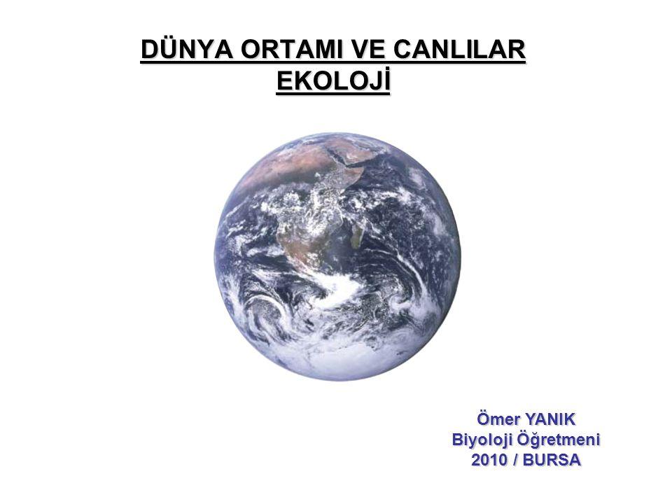 DÜNYA ORTAMI VE CANLILAR EKOLOJİ Ömer YANIK Biyoloji Öğretmeni 2010 / BURSA