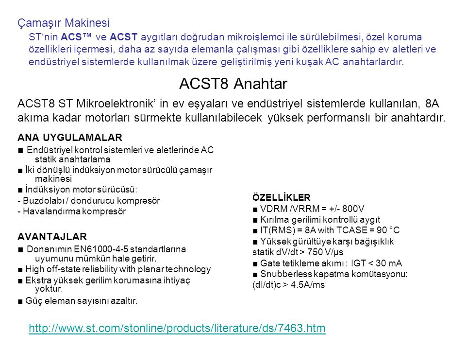 ACS108 Anahtar ANA UYGULAMALAR ■ Endüstriyel kontrol sistemleri ve aletlerinde AC on-off statik anahtarlama ■ Düşük güç, yüksek endüktif veya rezistif yükleri sürme, örneğin; - röle, vana, solenoid, dağıtıcı - pompa, fan, mikro-motor - Buz çözücü ısıtıcısı AVANTAJLAR ■ Ekstra yüksek gerilim korumasına ihtiyaç yoktur.