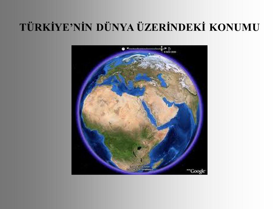 TÜRKİYE'NİN DÜNYA ÜZERİNDEKİ KONUMU