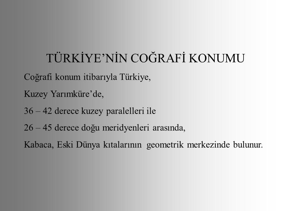 TÜRKİYE'NİN COĞRAFİ KONUMU Coğrafi konum itibarıyla Türkiye, Kuzey Yarımküre'de, 36 – 42 derece kuzey paralelleri ile 26 – 45 derece doğu meridyenleri