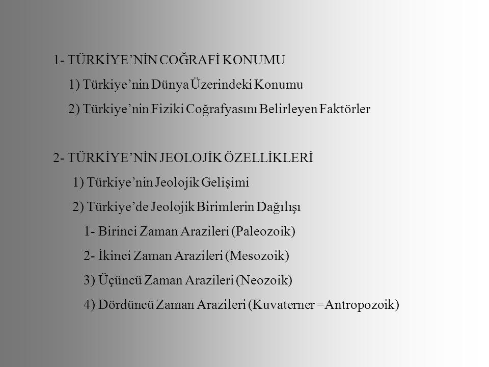 1- TÜRKİYE'NİN COĞRAFİ KONUMU 1) Türkiye'nin Dünya Üzerindeki Konumu 2) Türkiye'nin Fiziki Coğrafyasını Belirleyen Faktörler 2- TÜRKİYE'NİN JEOLOJİK Ö