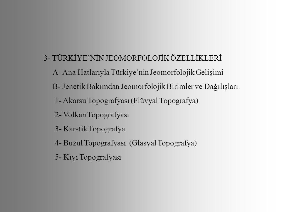 3- TÜRKİYE'NİN JEOMORFOLOJİK ÖZELLİKLERİ A- Ana Hatlarıyla Türkiye'nin Jeomorfolojik Gelişimi B- Jenetik Bakımdan Jeomorfolojik Birimler ve Dağılışlar