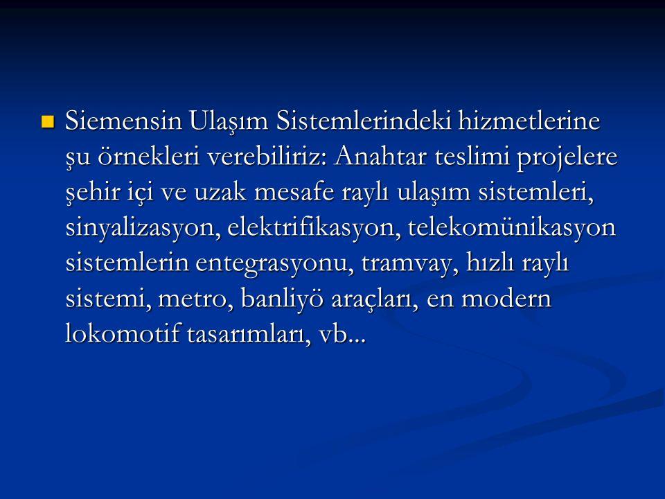  Siemensin Ulaşım Sistemlerindeki hizmetlerine şu örnekleri verebiliriz: Anahtar teslimi projelere şehir içi ve uzak mesafe raylı ulaşım sistemleri,