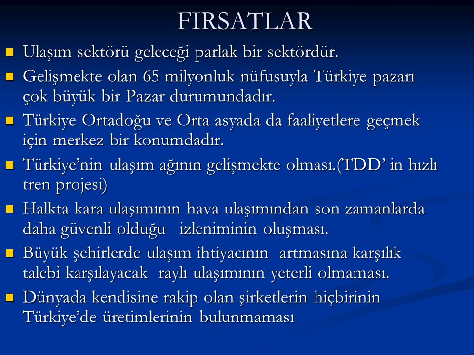 FIRSATLAR  Ulaşım sektörü geleceği parlak bir sektördür.  Gelişmekte olan 65 milyonluk nüfusuyla Türkiye pazarı çok büyük bir Pazar durumundadır. 