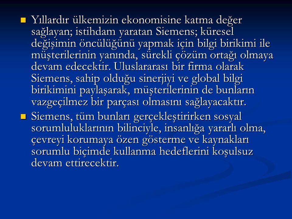  Görülüğü gibi Siemens,gelişen Türkiye'nin yeni gereksinim ve beklentileri doğrultusunda genişlemiş, gelişmiş ve yatırımlarını sürdürmektedir.