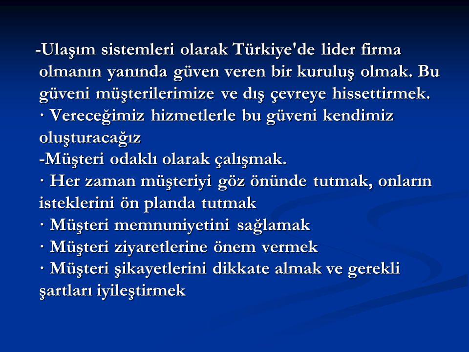 -Ulaşım sistemleri olarak Türkiye'de lider firma olmanın yanında güven veren bir kuruluş olmak. Bu güveni müşterilerimize ve dış çevreye hissettirmek.