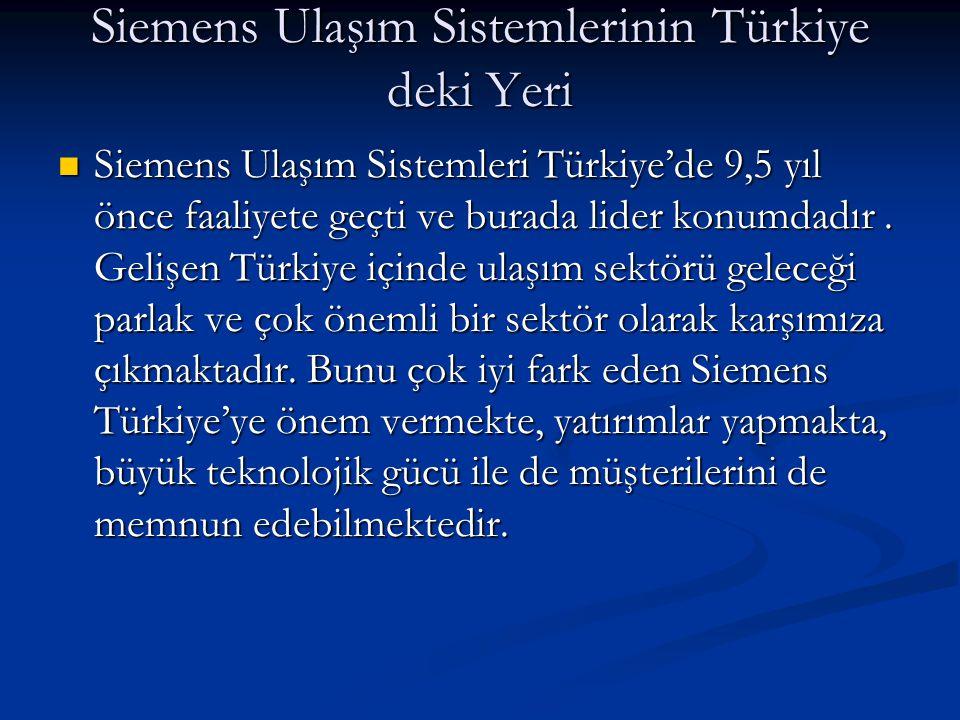 Siemens Ulaşım Sistemlerinin Türkiye deki Yeri  Siemens Ulaşım Sistemleri Türkiye'de 9,5 yıl önce faaliyete geçti ve burada lider konumdadır. Gelişen