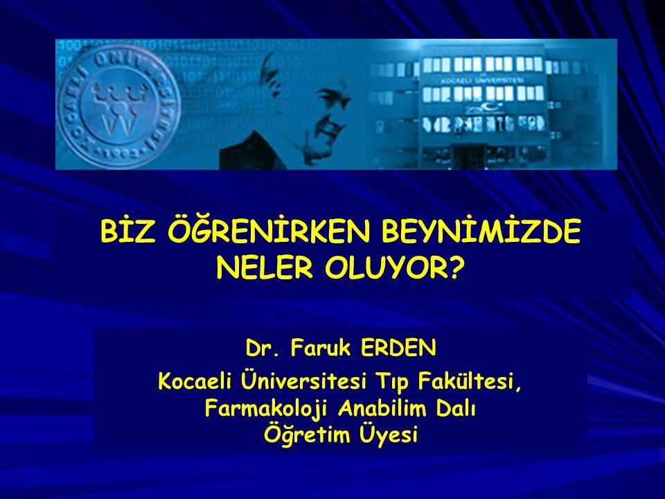 Dr. Faruk ERDEN Kocaeli Üniversitesi Tıp Fakültesi, Farmakoloji Anabilim Dalı Öğretim Üyesi BİZ ÖĞRENİRKEN BEYNİMİZDE NELER OLUYOR?