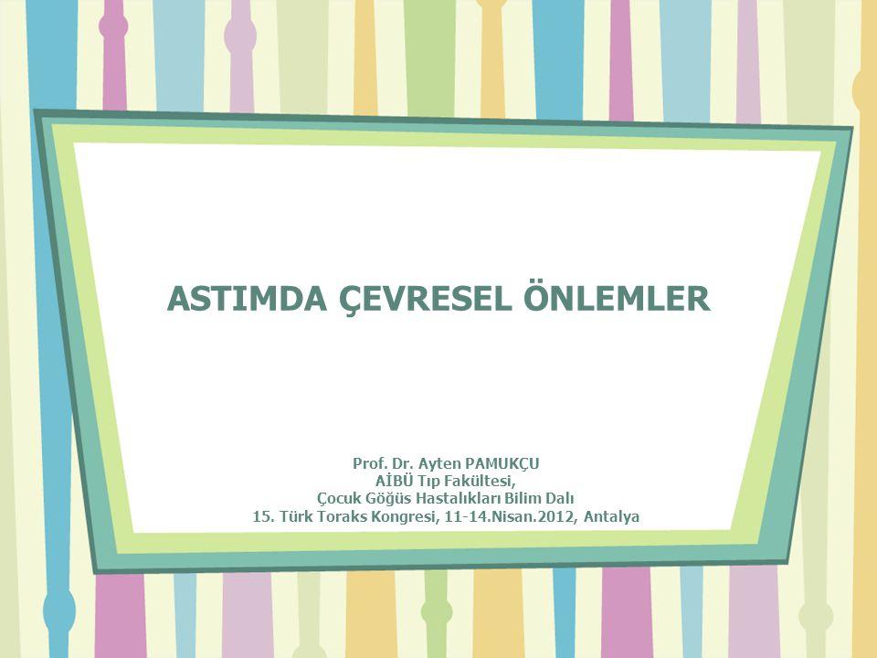 ASTIMDA ÇEVRESEL ÖNLEMLER Prof. Dr. Ayten PAMUKÇU AİBÜ Tıp Fakültesi, Çocuk Göğüs Hastalıkları Bilim Dalı 15. Türk Toraks Kongresi, 11-14.Nisan.2012,