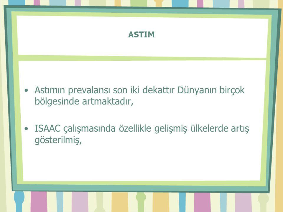 ASTIM •Astımın prevalansı son iki dekattır Dünyanın birçok bölgesinde artmaktadır, •ISAAC çalışmasında özellikle gelişmiş ülkelerde artış gösterilmiş,