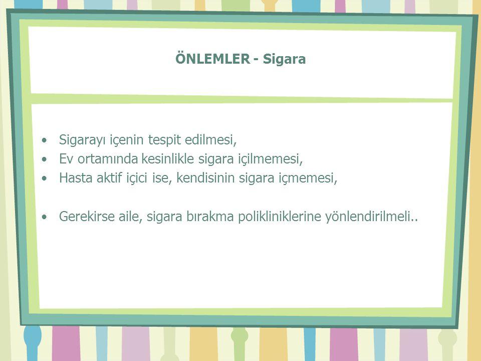 ÖNLEMLER - Sigara •Sigarayı içenin tespit edilmesi, •Ev ortamında kesinlikle sigara içilmemesi, •Hasta aktif içici ise, kendisinin sigara içmemesi, •G