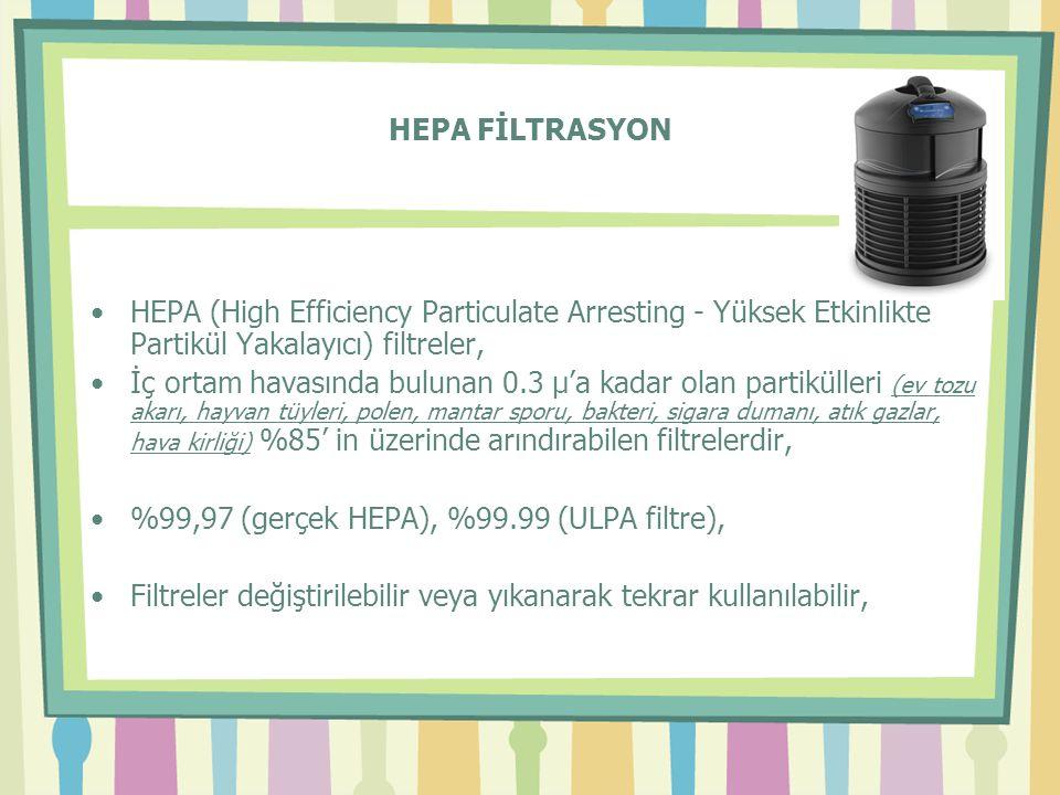 HEPA FİLTRASYON •HEPA (High Efficiency Particulate Arresting - Yüksek Etkinlikte Partikül Yakalayıcı) filtreler, •İç ortam havasında bulunan 0.3 µ'a kadar olan partikülleri (ev tozu akarı, hayvan tüyleri, polen, mantar sporu, bakteri, sigara dumanı, atık gazlar, hava kirliği) %85' in üzerinde arındırabilen filtrelerdir, •%99,97 (gerçek HEPA), %99.99 (ULPA filtre), •Filtreler değiştirilebilir veya yıkanarak tekrar kullanılabilir,