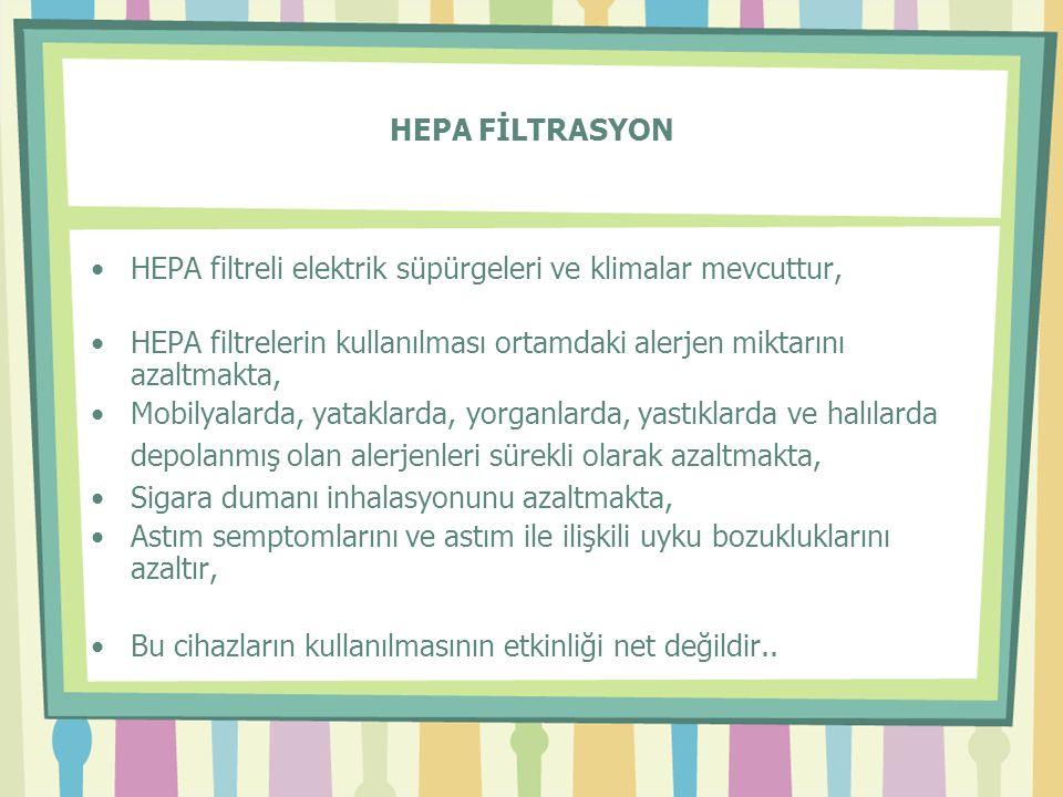 HEPA FİLTRASYON •HEPA filtreli elektrik süpürgeleri ve klimalar mevcuttur, •HEPA filtrelerin kullanılması ortamdaki alerjen miktarını azaltmakta, •Mobilyalarda, yataklarda, yorganlarda, yastıklarda ve halılarda depolanmış olan alerjenleri sürekli olarak azaltmakta, •Sigara dumanı inhalasyonunu azaltmakta, •Astım semptomlarını ve astım ile ilişkili uyku bozukluklarını azaltır, •Bu cihazların kullanılmasının etkinliği net değildir..