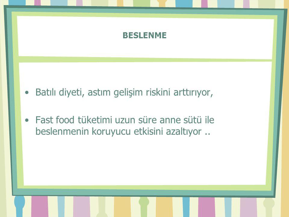 BESLENME •Batılı diyeti, astım gelişim riskini arttırıyor, •Fast food tüketimi uzun süre anne sütü ile beslenmenin koruyucu etkisini azaltıyor..