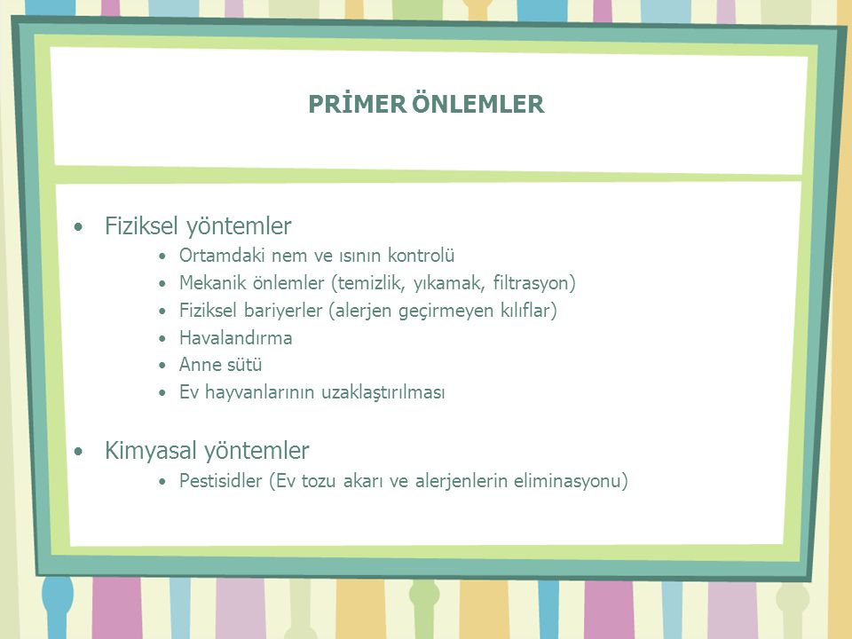 PRİMER ÖNLEMLER •Fiziksel yöntemler •Ortamdaki nem ve ısının kontrolü •Mekanik önlemler (temizlik, yıkamak, filtrasyon) •Fiziksel bariyerler (alerjen geçirmeyen kılıflar) •Havalandırma •Anne sütü •Ev hayvanlarının uzaklaştırılması •Kimyasal yöntemler •Pestisidler (Ev tozu akarı ve alerjenlerin eliminasyonu)