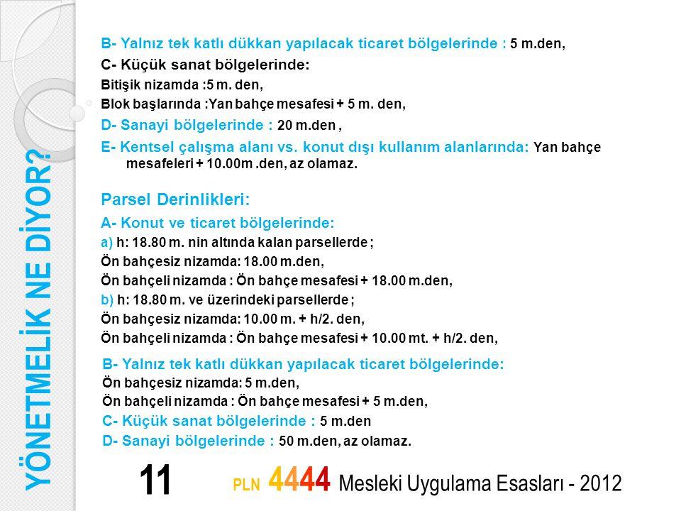 11 PLN 4444 Mesleki Uygulama Esasları - 2012 B- Yalnız tek katlı dükkan yapılacak ticaret bölgelerinde : 5 m.den, C- Küçük sanat bölgelerinde: Bitişik